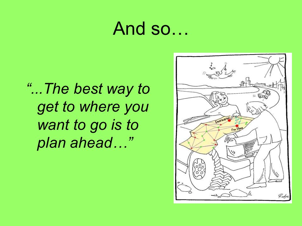 And so… ...The best way to get to where you want to go is to plan ahead…