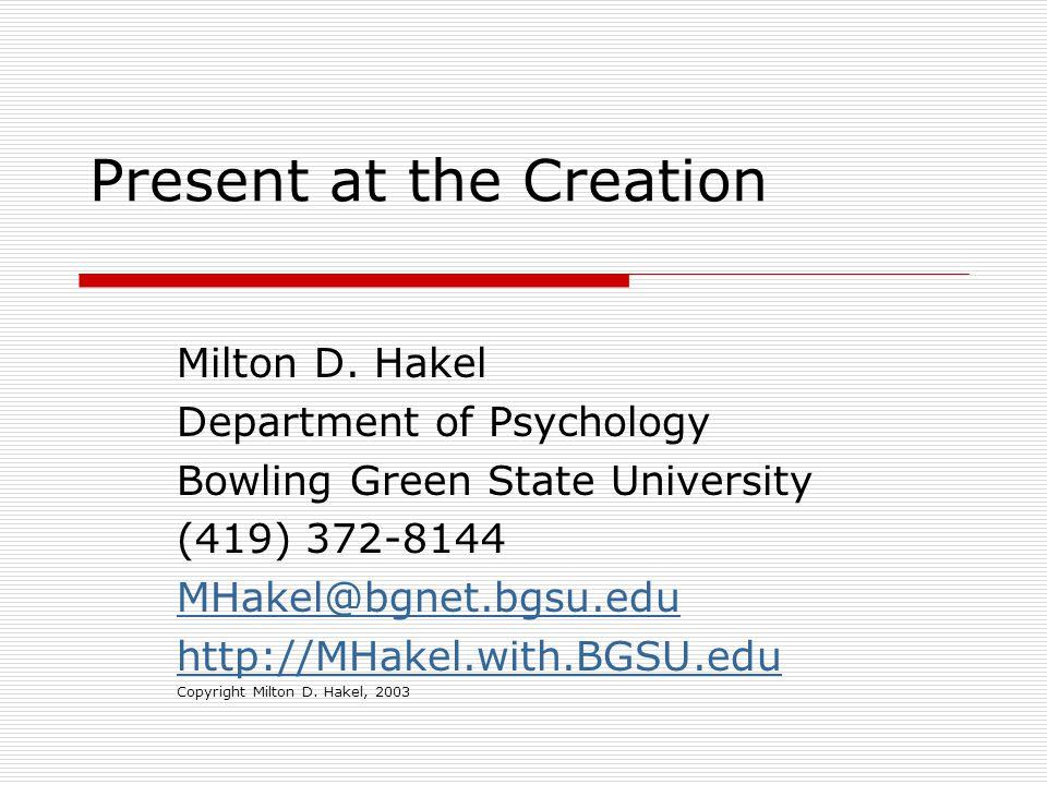 Present at the Creation Milton D. Hakel Department of Psychology Bowling Green State University (419) 372-8144 MHakel@bgnet.bgsu.edu http://MHakel.wit
