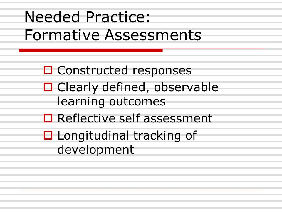 Needed Practice: Formative Assessments  Constructed responses  Clearly defined, observable learning outcomes  Reflective self assessment  Longitud