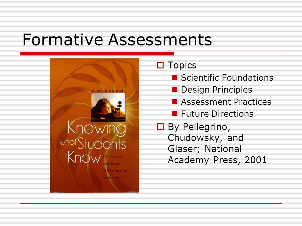 Formative Assessments  Topics Scientific Foundations Design Principles Assessment Practices Future Directions  By Pellegrino, Chudowsky, and Glaser;