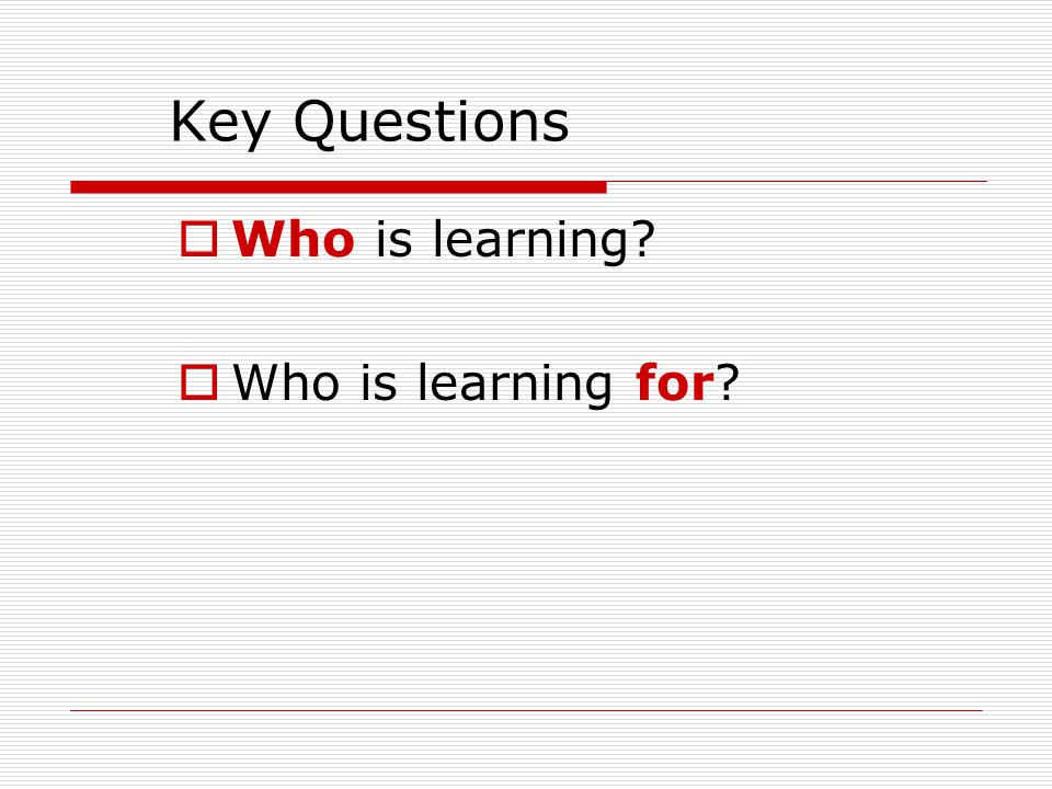 Key Questions  Who is learning?  Who is learning for?