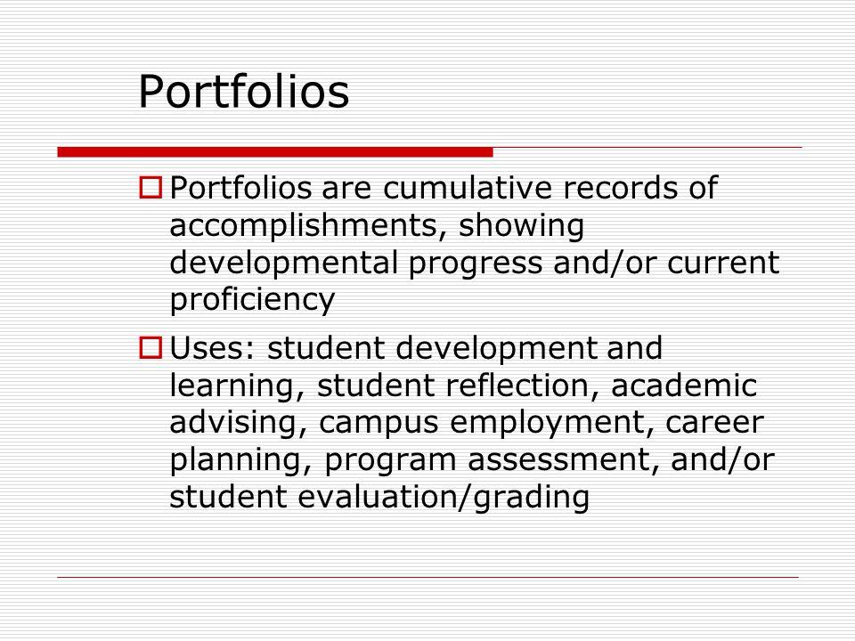 Portfolios  Portfolios are cumulative records of accomplishments, showing developmental progress and/or current proficiency  Uses: student developme