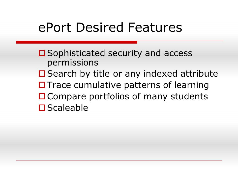 ePort Desired Features  Sophisticated security and access permissions  Search by title or any indexed attribute  Trace cumulative patterns of learn