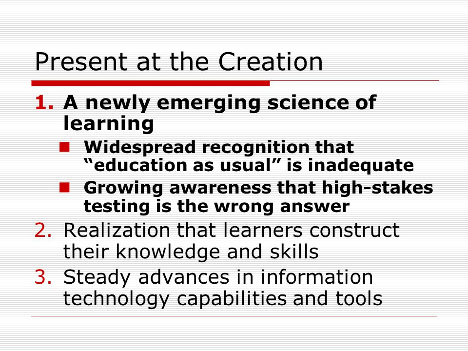 Present at the Creation 1.A newly emerging science of learning Widespread recognition that education as usual is inadequate Growing awareness that high-stakes testing is the wrong answer 2.Realization that learners construct their knowledge and skills 3.Steady advances in information technology capabilities and tools