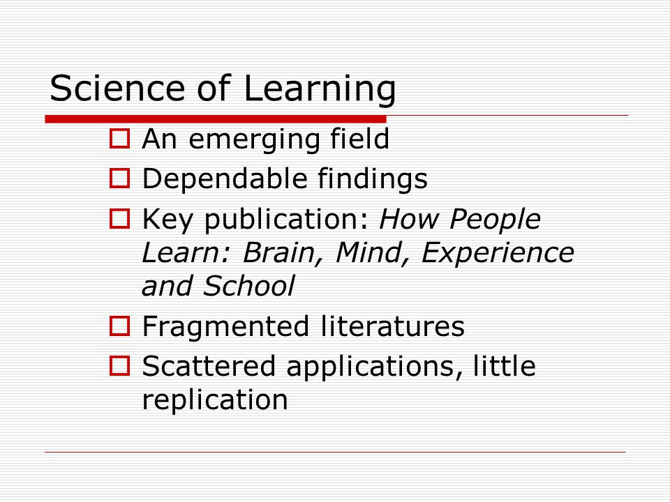 Science of Learning  An emerging field  Dependable findings  Key publication: How People Learn: Brain, Mind, Experience and School  Fragmented lit
