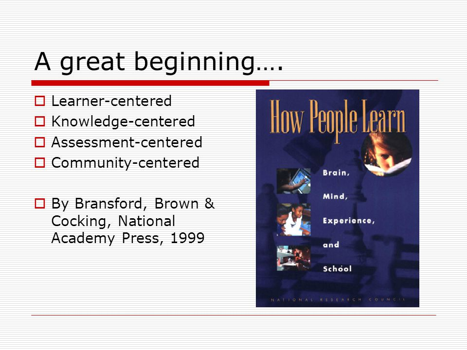 A great beginning….  Learner-centered  Knowledge-centered  Assessment-centered  Community-centered  By Bransford, Brown & Cocking, National Acade