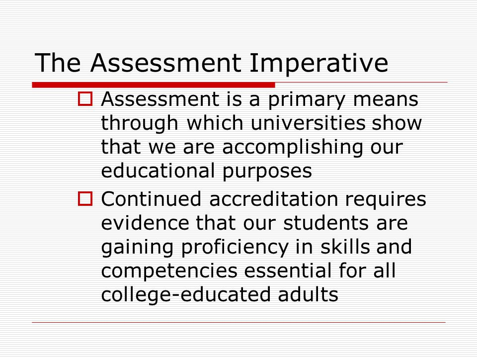 The Assessment Imperative  Assessment is a primary means through which universities show that we are accomplishing our educational purposes  Continued accreditation requires evidence that our students are gaining proficiency in skills and competencies essential for all college-educated adults