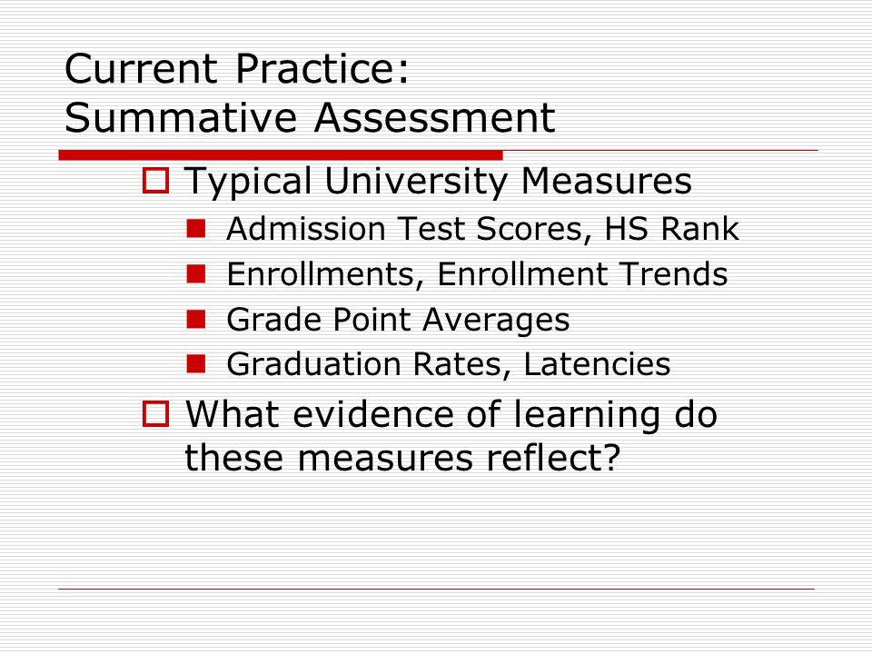 Current Practice: Summative Assessment  Typical University Measures Admission Test Scores, HS Rank Enrollments, Enrollment Trends Grade Point Average