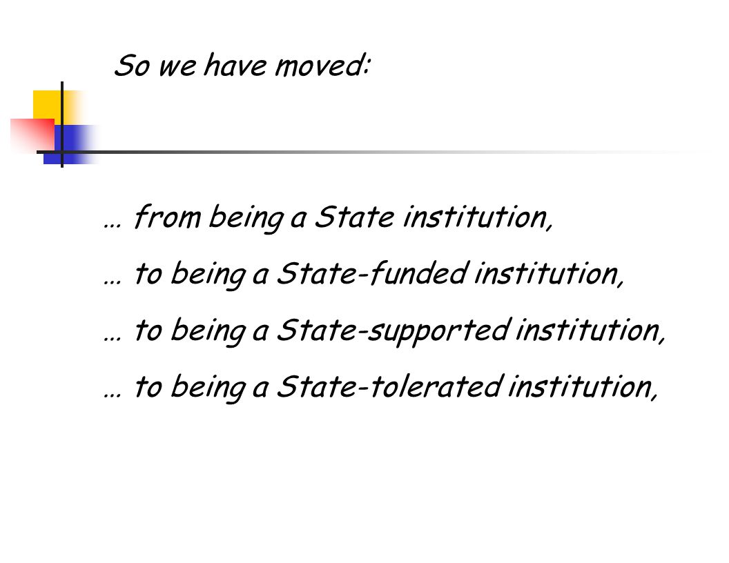 … from being a State institution, … to being a State-funded institution, … to being a State-supported institution, … to being a State-tolerated institution, So we have moved: