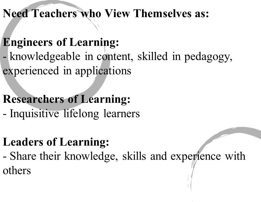 Need Teachers who View Themselves as: Engineers of Learning: - knowledgeable in content, skilled in pedagogy, experienced in applications Researchers of Learning: - Inquisitive lifelong learners Leaders of Learning: - Share their knowledge, skills and experience with others