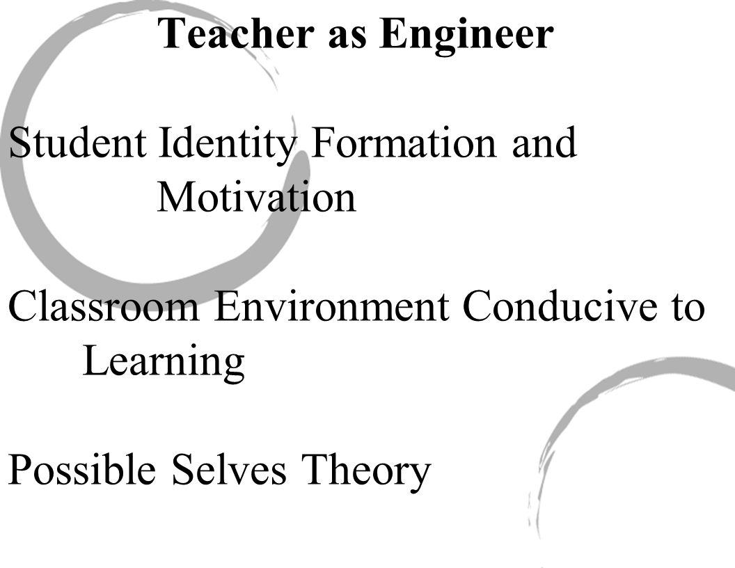 Teacher as Engineer Student Identity Formation and Motivation Classroom Environment Conducive to Learning Possible Selves Theory