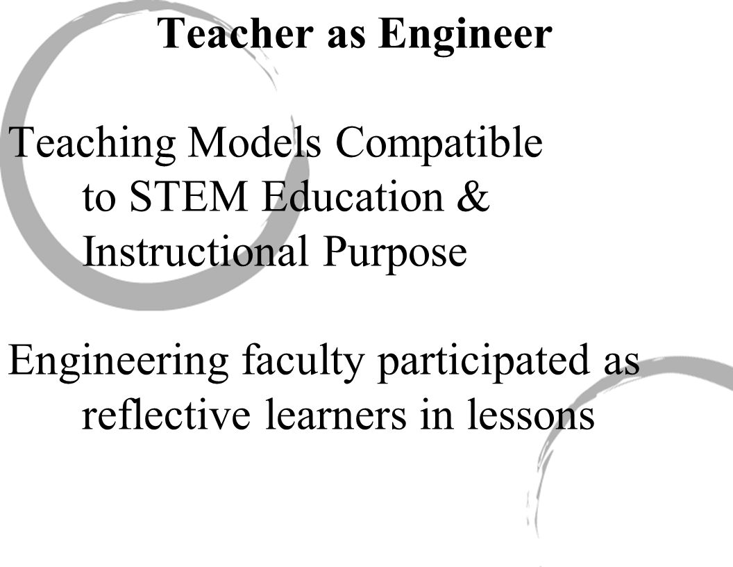 Teacher as Engineer Teaching Models Compatible to STEM Education & Instructional Purpose Engineering faculty participated as reflective learners in lessons