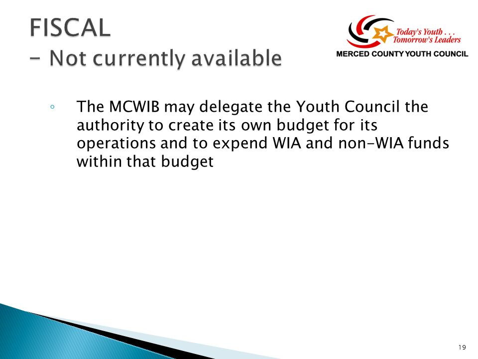 ◦ The MCWIB may delegate the Youth Council the authority to create its own budget for its operations and to expend WIA and non-WIA funds within that budget 19
