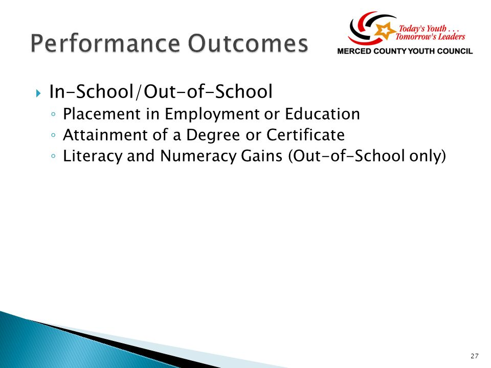  In-School/Out-of-School ◦ Placement in Employment or Education ◦ Attainment of a Degree or Certificate ◦ Literacy and Numeracy Gains (Out-of-School only) 27