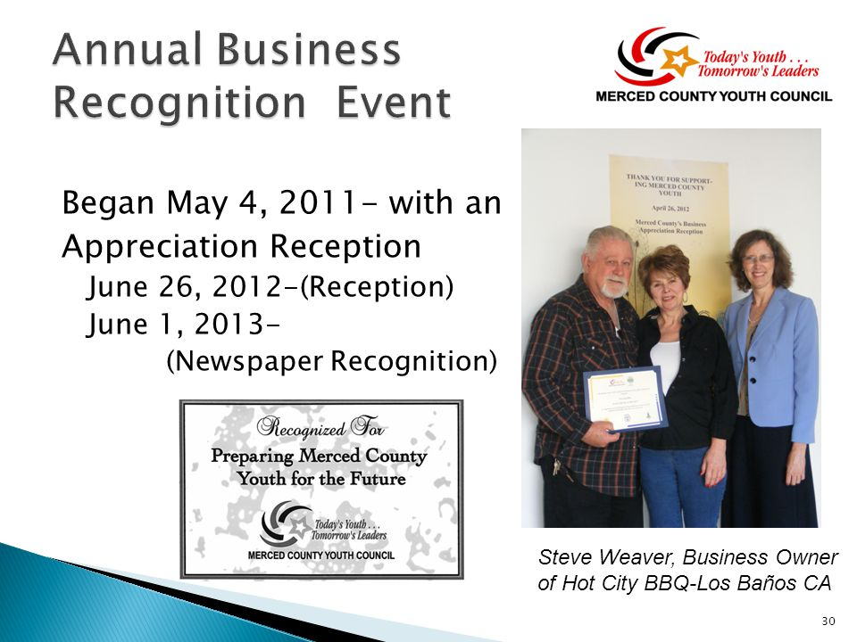 Began May 4, 2011- with an Appreciation Reception June 26, 2012-(Reception) June 1, 2013- (Newspaper Recognition) 30 Steve Weaver, Business Owner of Hot City BBQ-Los Baños CA