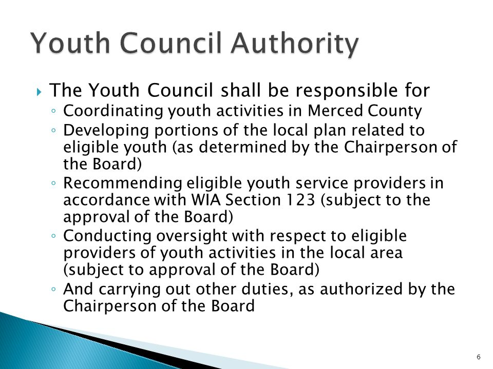  The Youth Council shall be responsible for ◦ Coordinating youth activities in Merced County ◦ Developing portions of the local plan related to eligible youth (as determined by the Chairperson of the Board) ◦ Recommending eligible youth service providers in accordance with WIA Section 123 (subject to the approval of the Board) ◦ Conducting oversight with respect to eligible providers of youth activities in the local area (subject to approval of the Board) ◦ And carrying out other duties, as authorized by the Chairperson of the Board 6