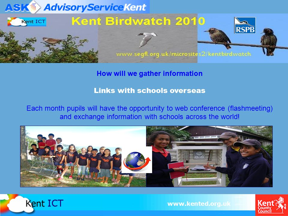 www.kented.org.uk How will we gather information Links with schools overseas Each month pupils will have the opportunity to web conference (flashmeeti