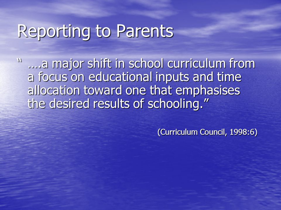 Reporting to Parents ….a major shift in school curriculum from a focus on educational inputs and time allocation toward one that emphasises allocation toward one that emphasises the desired results of schooling. the desired results of schooling. (Curriculum Council, 1998:6)