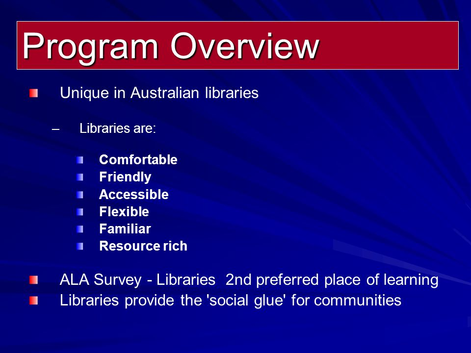 Unique in Australian libraries – –Libraries are: Comfortable Friendly Accessible Flexible Familiar Resource rich ALA Survey - Libraries 2nd preferred place of learning Libraries provide the social glue for communities Program Overview