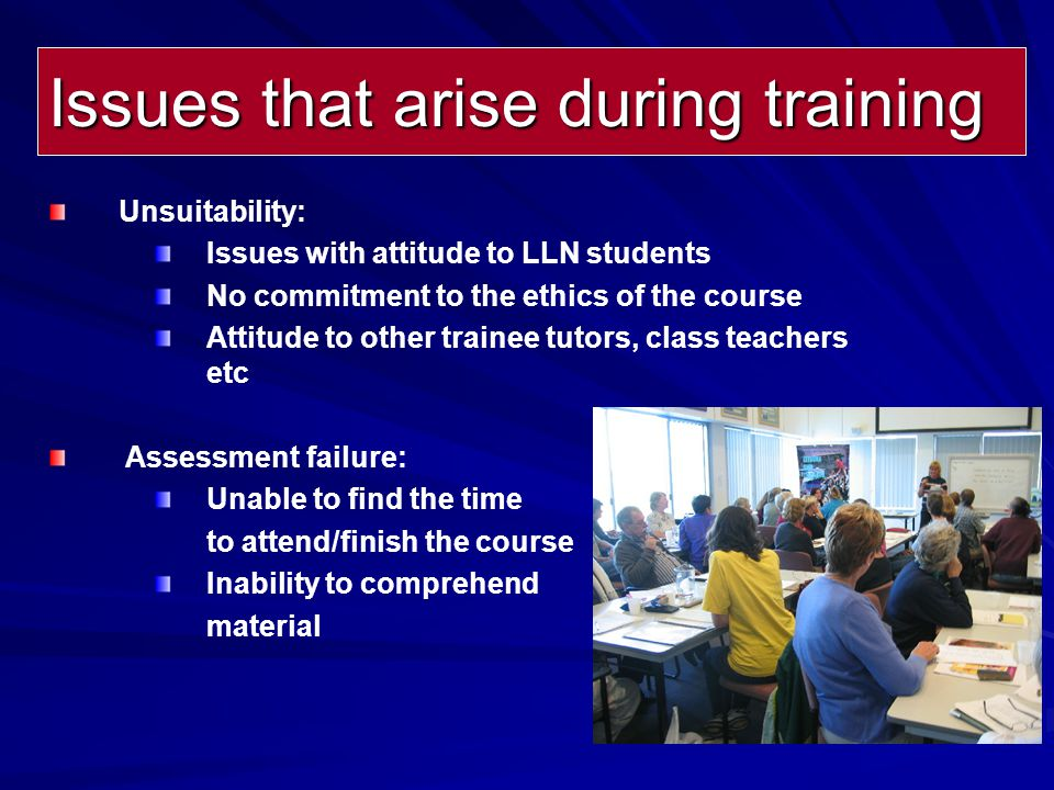 Issues that arise during training Unsuitability: Issues with attitude to LLN students No commitment to the ethics of the course Attitude to other trainee tutors, class teachers etc Assessment failure: Unable to find the time to attend/finish the course Inability to comprehend material