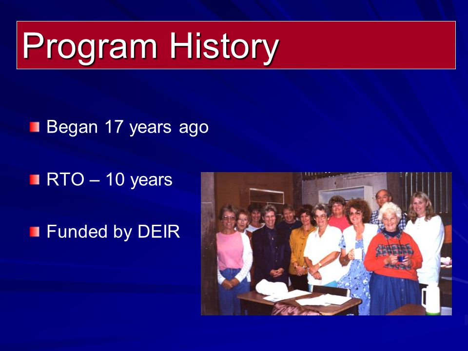 Began 17 years ago RTO – 10 years Funded by DEIR Program History