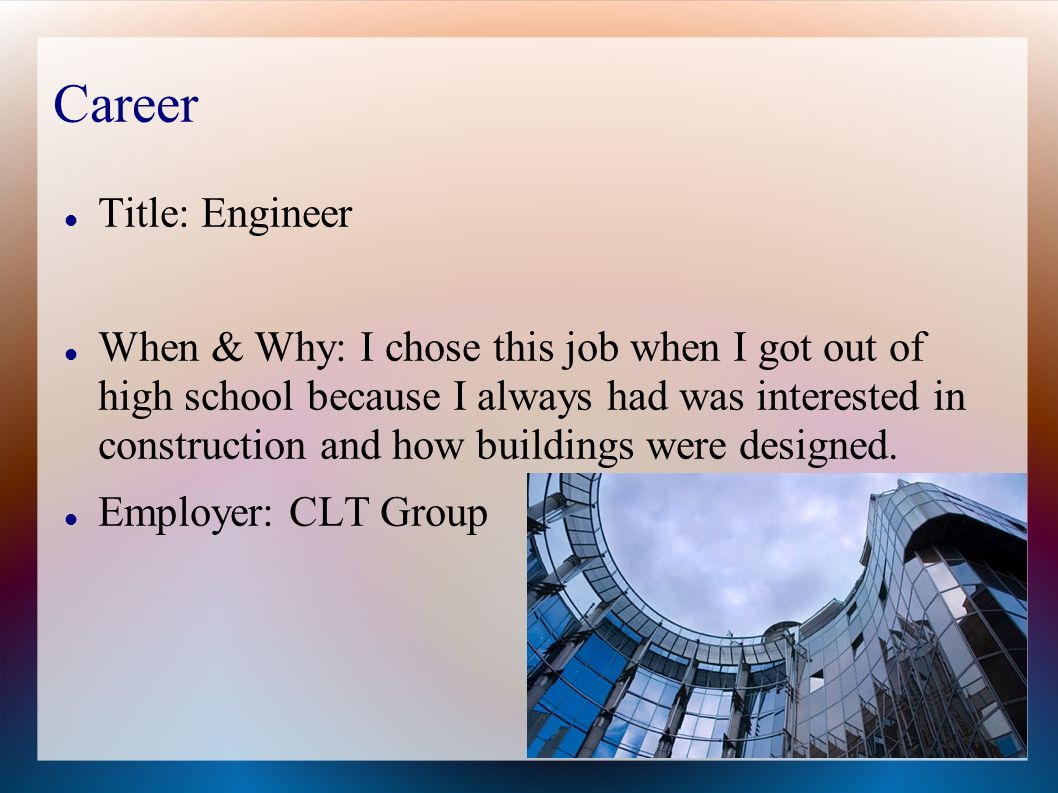 Career Title: Engineer When & Why: I chose this job when I got out of high school because I always had was interested in construction and how buildings were designed.