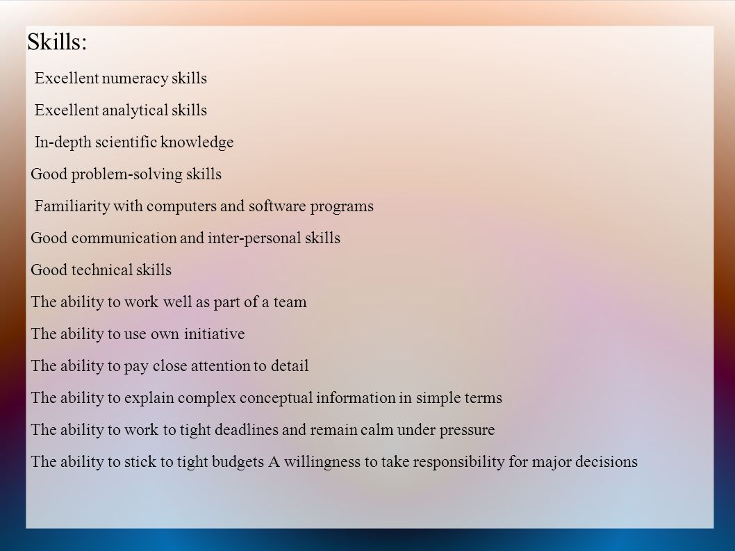 Skills: Excellent numeracy skills Excellent analytical skills In-depth scientific knowledge Good problem-solving skills Familiarity with computers and