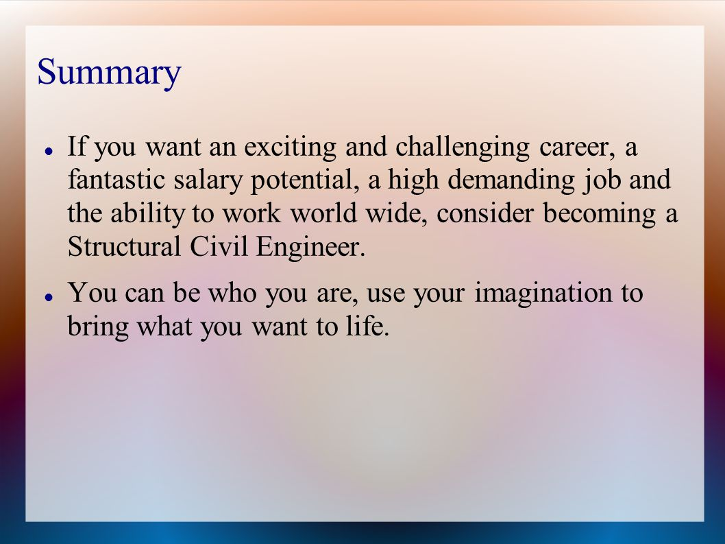 Summary If you want an exciting and challenging career, a fantastic salary potential, a high demanding job and the ability to work world wide, consider becoming a Structural Civil Engineer.