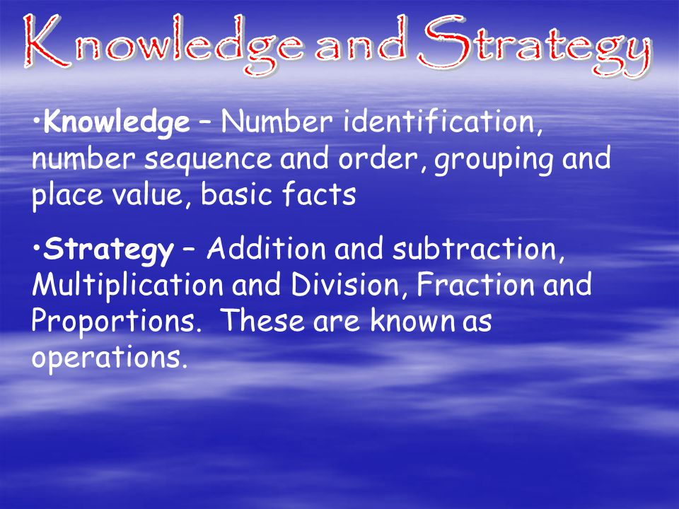 Knowledge – Number identification, number sequence and order, grouping and place value, basic facts Strategy – Addition and subtraction, Multiplication and Division, Fraction and Proportions.