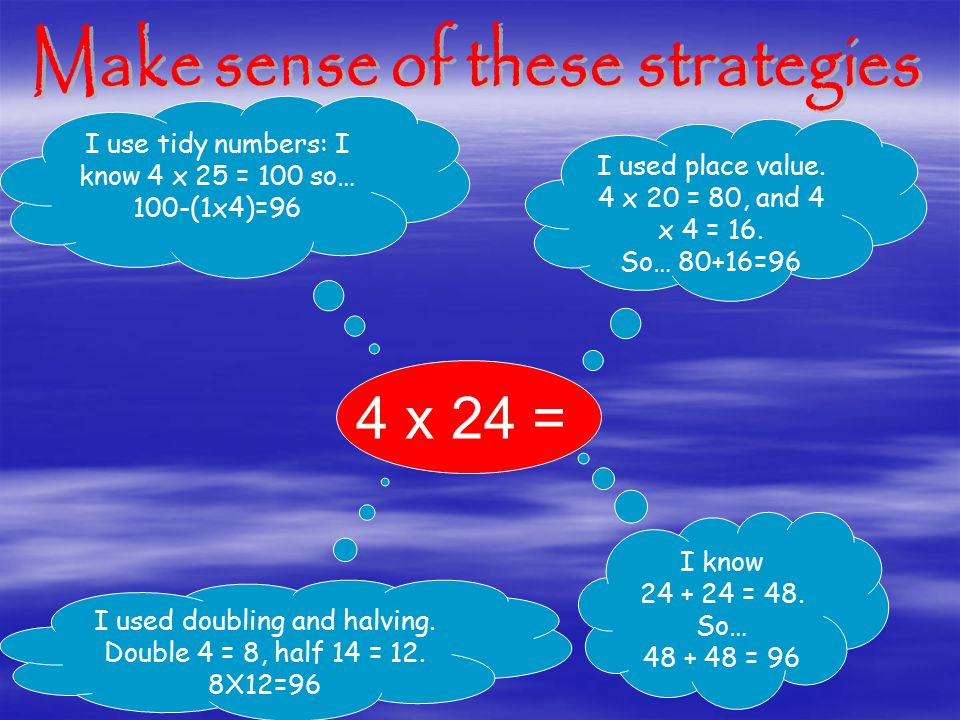 I use tidy numbers: I know 4 x 25 = 100 so… 100-(1x4)=96 I used place value.
