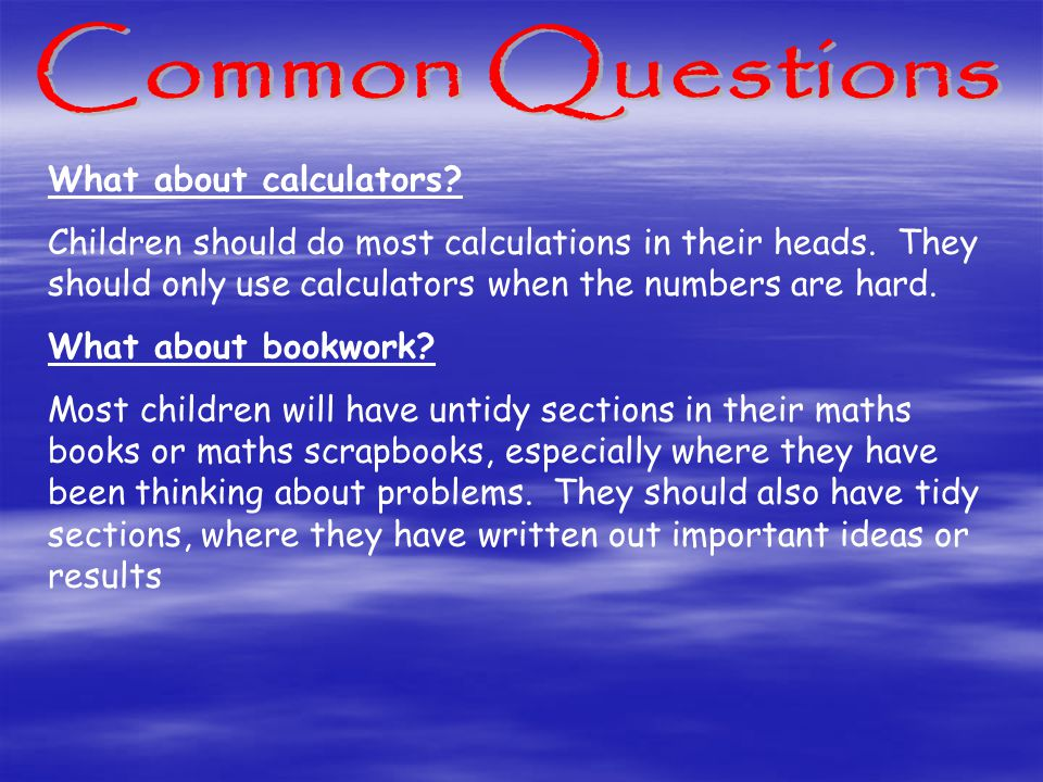 What about calculators. Children should do most calculations in their heads.