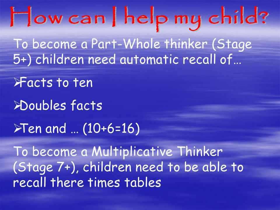 To become a Part-Whole thinker (Stage 5+) children need automatic recall of…  Facts to ten  Doubles facts  Ten and … (10+6=16) To become a Multiplicative Thinker (Stage 7+), children need to be able to recall there times tables