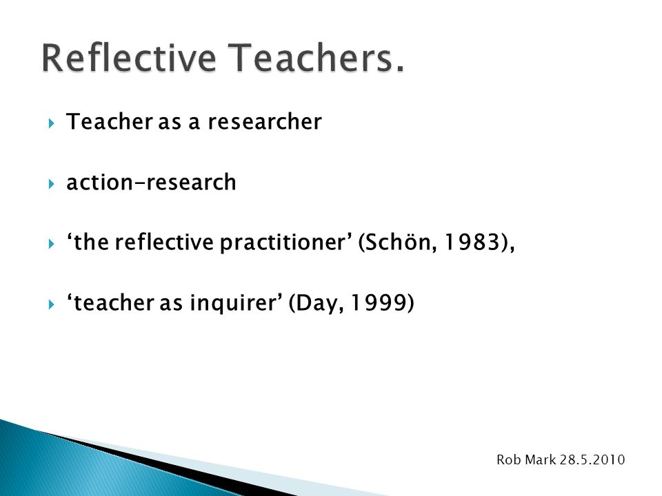 Rob Mark 28.5.2010  Teacher as a researcher  action-research  'the reflective practitioner' (Schön, 1983),  'teacher as inquirer' (Day, 1999)