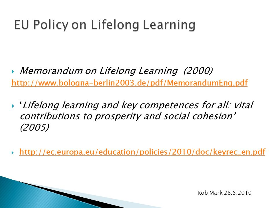 Rob Mark 28.5.2010  Memorandum on Lifelong Learning (2000) http://www.bologna-berlin2003.de/pdf/MemorandumEng.pdf  'Lifelong learning and key compet