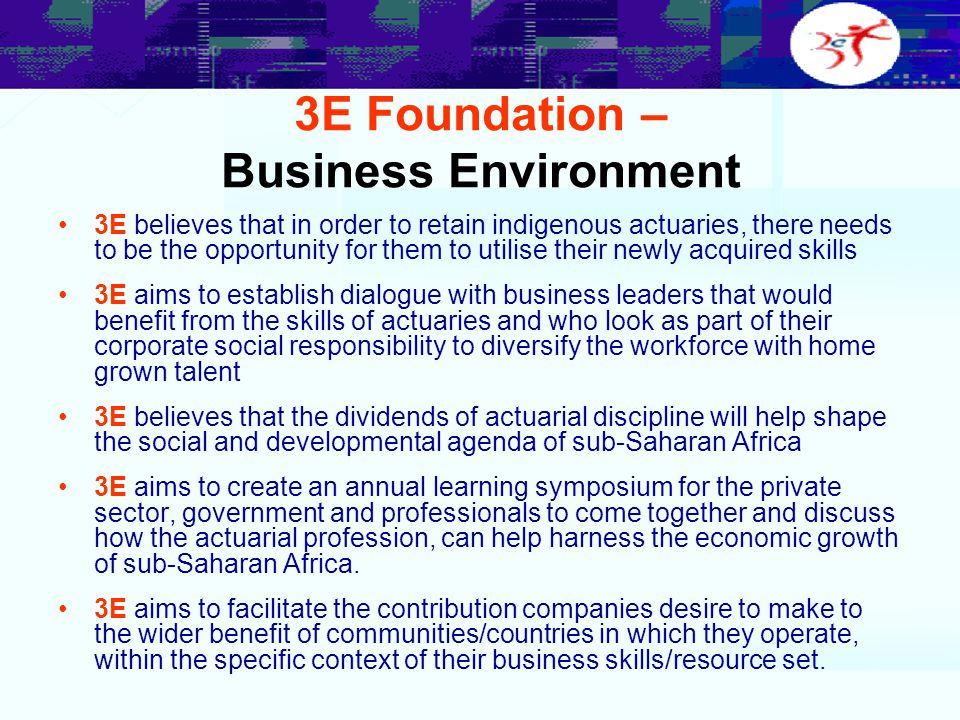 3E Foundation – Business Environment 3E believes that in order to retain indigenous actuaries, there needs to be the opportunity for them to utilise their newly acquired skills 3E aims to establish dialogue with business leaders that would benefit from the skills of actuaries and who look as part of their corporate social responsibility to diversify the workforce with home grown talent 3E believes that the dividends of actuarial discipline will help shape the social and developmental agenda of sub-Saharan Africa 3E aims to create an annual learning symposium for the private sector, government and professionals to come together and discuss how the actuarial profession, can help harness the economic growth of sub-Saharan Africa.