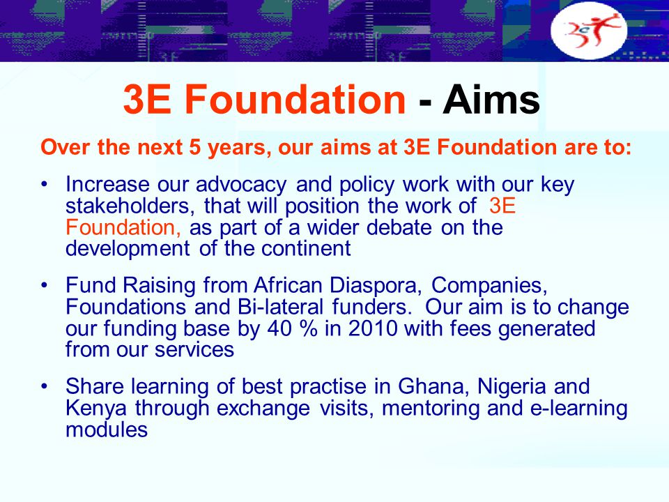 3E Foundation - Aims Over the next 5 years, our aims at 3E Foundation are to: Increase our advocacy and policy work with our key stakeholders, that wi