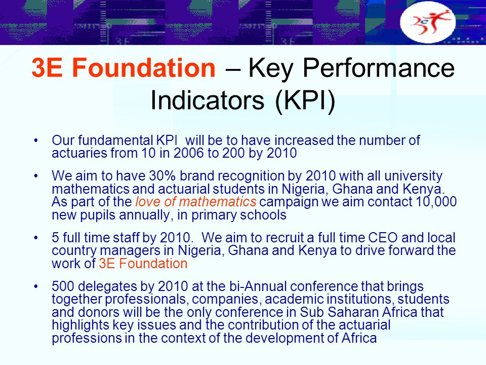 3E Foundation – Key Performance Indicators (KPI) Our fundamental KPI will be to have increased the number of actuaries from 10 in 2006 to 200 by 2010