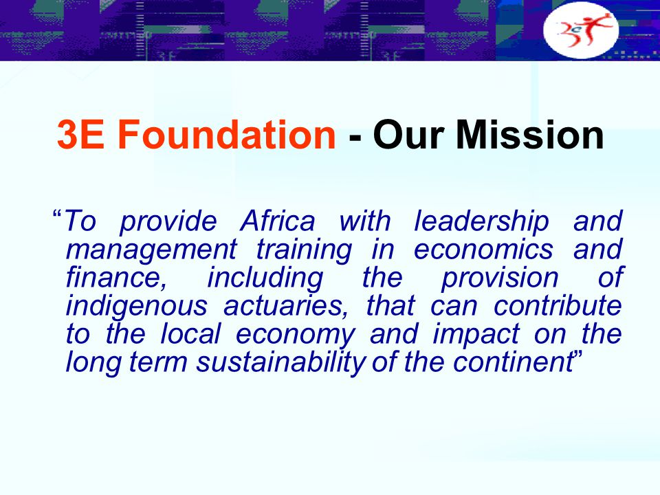 "3E Foundation - Our Mission ""To provide Africa with leadership and management training in economics and finance, including the provision of indigenous"