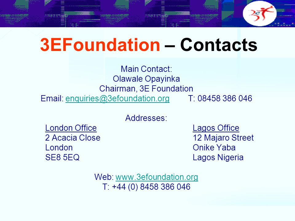 3EFoundation – Contacts Main Contact: Olawale Opayinka Chairman, 3E Foundation Email: enquiries@3efoundation.org T: 08458 386 046enquiries@3efoundatio