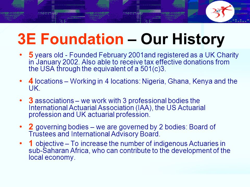 3E Foundation – Our History 5 years old - Founded February 2001and registered as a UK Charity in January 2002. Also able to receive tax effective dona