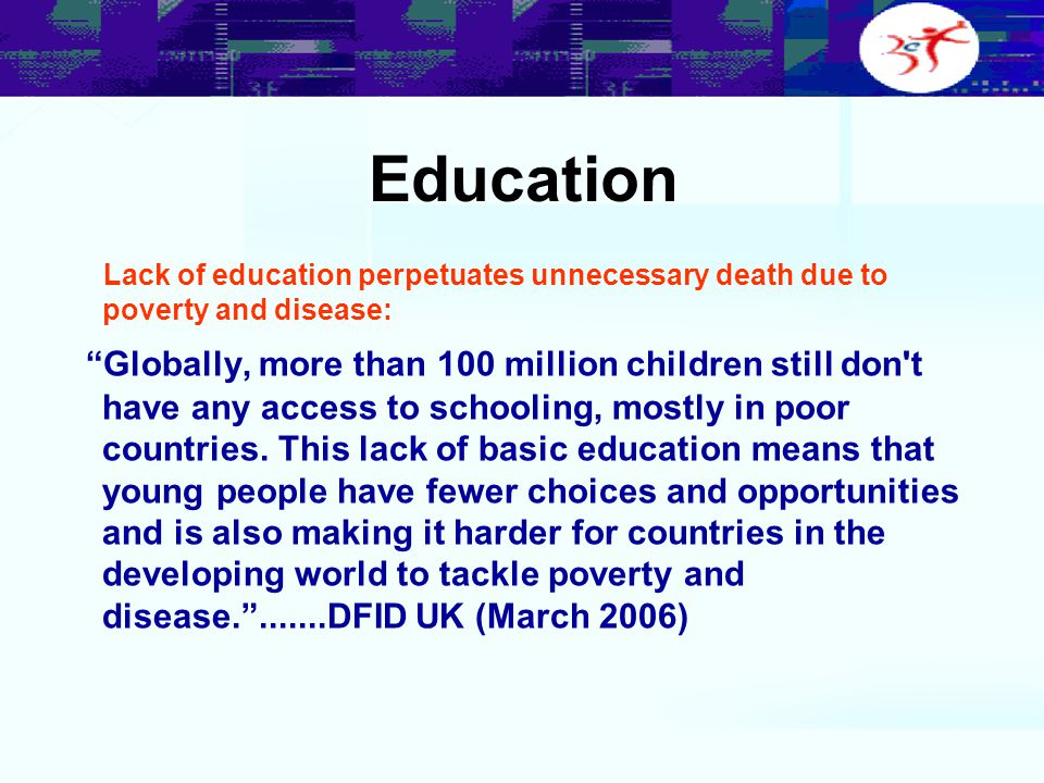 "Education Lack of education perpetuates unnecessary death due to poverty and disease: ""Globally, more than 100 million children still don't have any a"