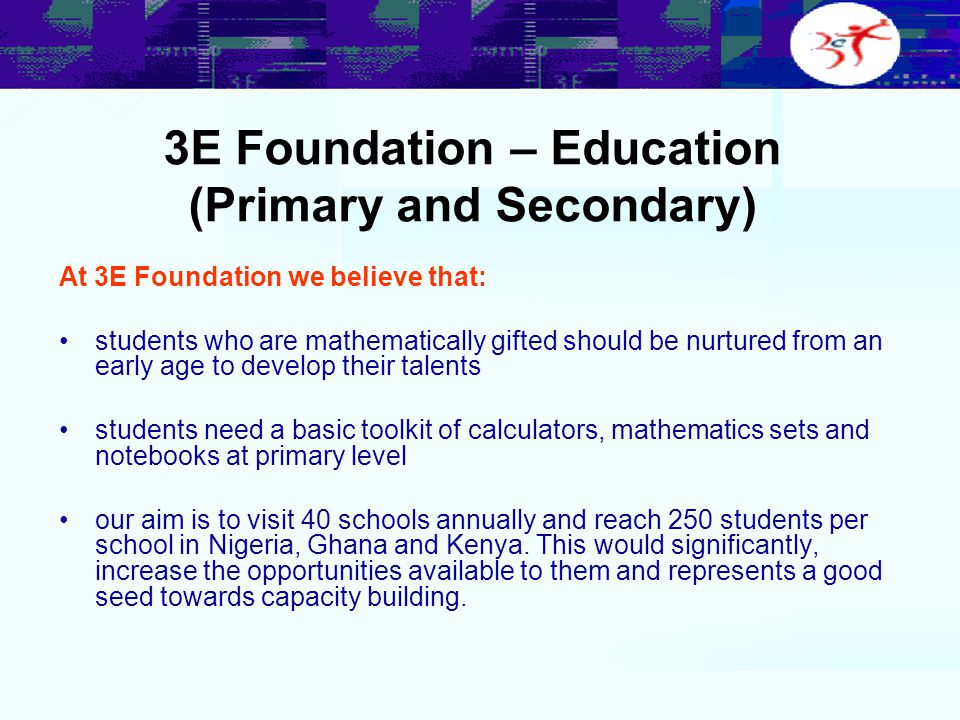 3E Foundation – Education (Primary and Secondary) At 3E Foundation we believe that: students who are mathematically gifted should be nurtured from an early age to develop their talents students need a basic toolkit of calculators, mathematics sets and notebooks at primary level our aim is to visit 40 schools annually and reach 250 students per school in Nigeria, Ghana and Kenya.