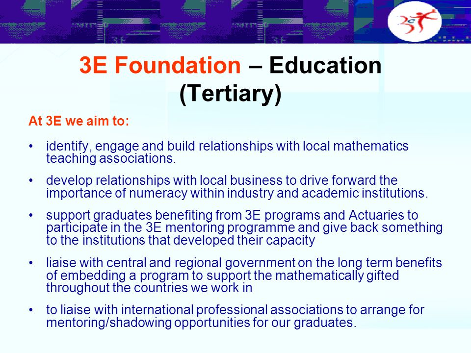 3E Foundation – Education (Tertiary) At 3E we aim to: identify, engage and build relationships with local mathematics teaching associations. develop r