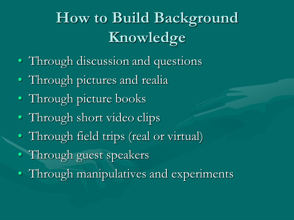 How to Build Background Knowledge Through discussion and questionsThrough discussion and questions Through pictures and realiaThrough pictures and realia Through picture booksThrough picture books Through short video clipsThrough short video clips Through field trips (real or virtual)Through field trips (real or virtual) Through guest speakersThrough guest speakers Through manipulatives and experimentsThrough manipulatives and experiments