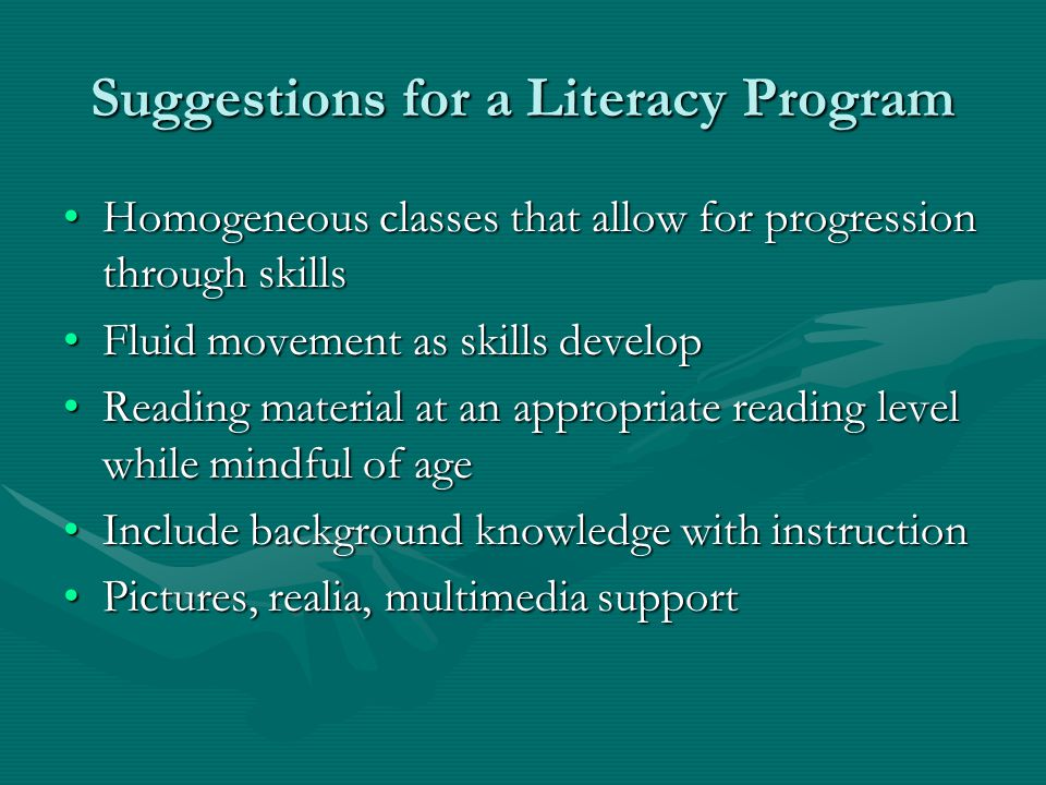 Suggestions for a Literacy Program Homogeneous classes that allow for progression through skillsHomogeneous classes that allow for progression through skills Fluid movement as skills developFluid movement as skills develop Reading material at an appropriate reading level while mindful of ageReading material at an appropriate reading level while mindful of age Include background knowledge with instructionInclude background knowledge with instruction Pictures, realia, multimedia supportPictures, realia, multimedia support