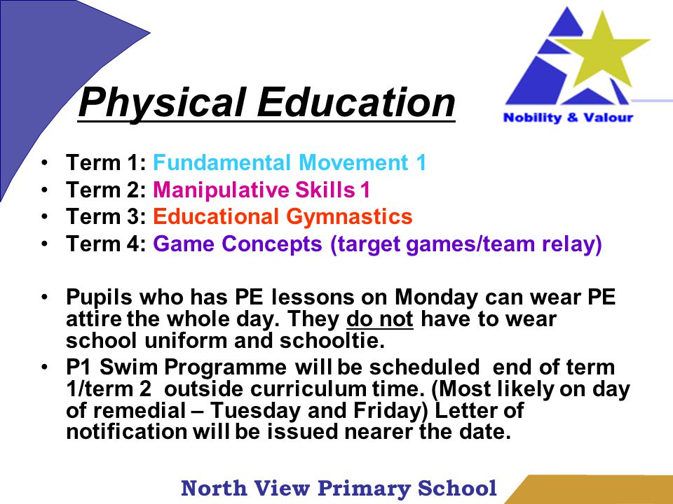 North View Primary School Term 1: Fundamental Movement 1 Term 2: Manipulative Skills 1 Term 3: Educational Gymnastics Term 4: Game Concepts (target games/team relay) Pupils who has PE lessons on Monday can wear PE attire the whole day.