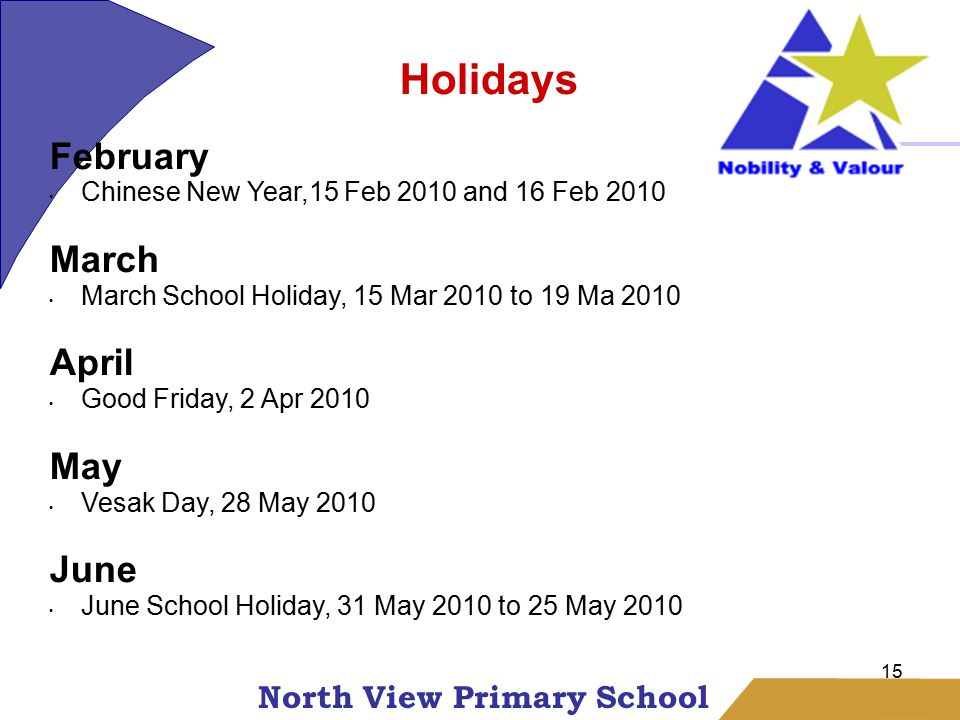 North View Primary School 15 Holidays February Chinese New Year,15 Feb 2010 and 16 Feb 2010 March March School Holiday, 15 Mar 2010 to 19 Ma 2010 April Good Friday, 2 Apr 2010 May Vesak Day, 28 May 2010 June June School Holiday, 31 May 2010 to 25 May 2010