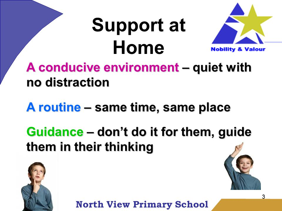 North View Primary School 3 Homework A conducive environment – quiet with no distraction A routine – same time, same place Guidance – don't do it for them, guide them in their thinking Support at Home