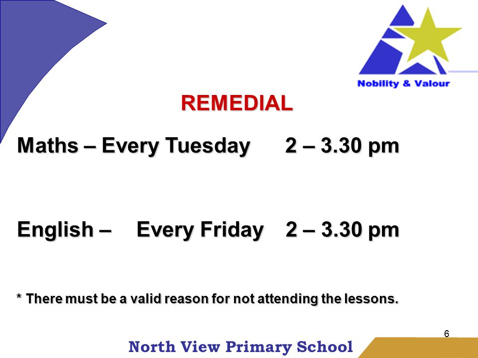 North View Primary School 6 REMEDIAL Maths – Every Tuesday 2 – 3.30 pm English – Every Friday 2 – 3.30 pm * There must be a valid reason for not attending the lessons.