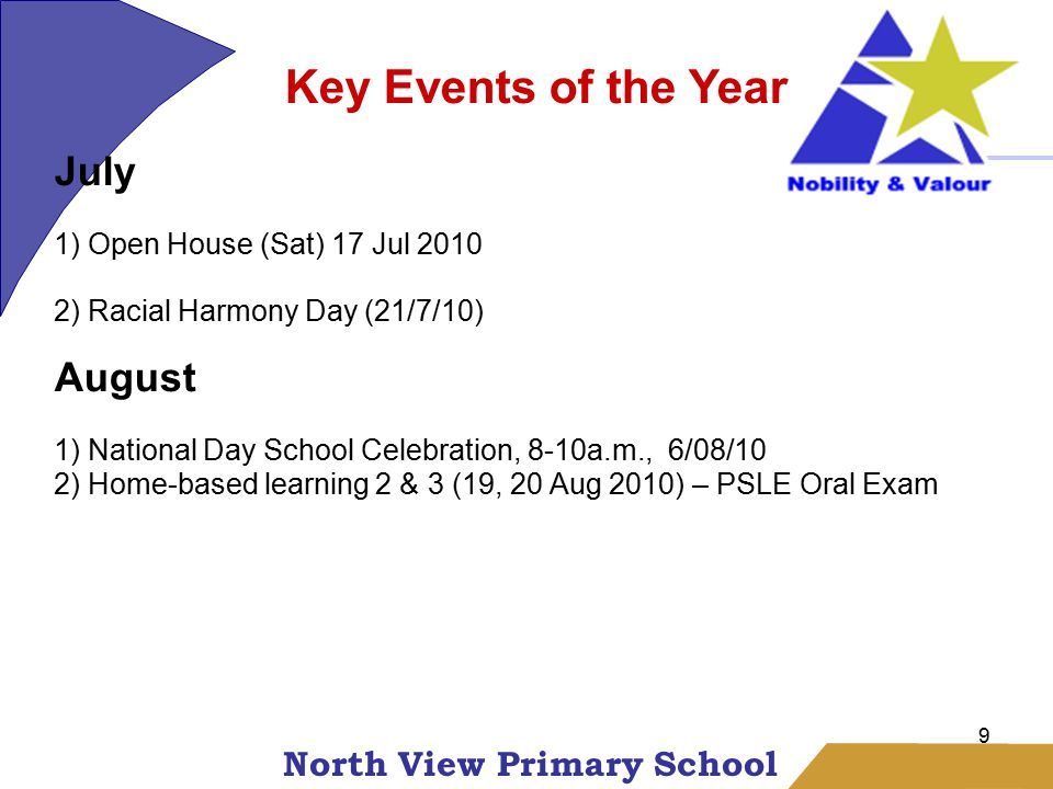 North View Primary School 9 Key Events of the Year July 1) Open House (Sat) 17 Jul 2010 2) Racial Harmony Day (21/7/10) August 1) National Day School Celebration, 8-10a.m., 6/08/10 2) Home-based learning 2 & 3 (19, 20 Aug 2010) – PSLE Oral Exam
